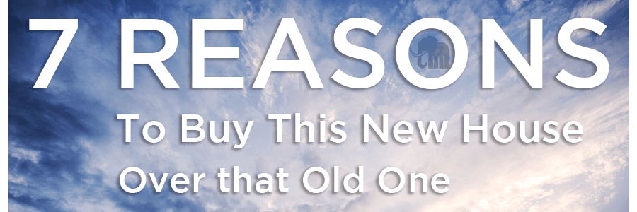 7 Reasons to Buy This New House Over That Old One